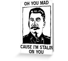 Oh you mad cuz i'm Stalin on you Greeting Card