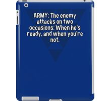 ARMY: The enemy attacks on two occasions: When he's ready' and when you're not. iPad Case/Skin