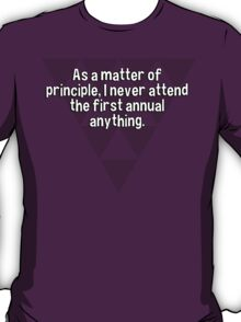 As a matter of principle' I never attend the first annual anything. T-Shirt