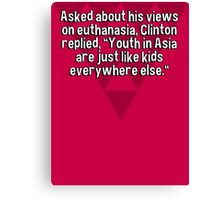 "Asked about his views on euthanasia' Clinton replied' ""Youth in Asia are just like kids everywhere else."" Canvas Print"