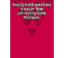Asking dumb questions is easier than correcting dumb mistakes. Photographic Print