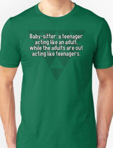Baby-sitter: a teenager acting like an adult' while the adults are out acting like teenagers. T-Shirt
