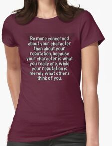Be more concerned about your character than about your reputation' because your character is what you really are' while your reputation is merely what others think of you. T-Shirt