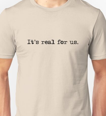 'It's real for us' Unisex T-Shirt
