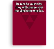 Be nice to your kids. They will choose your nursing home one day. Canvas Print