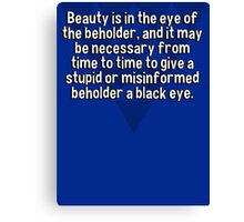 Beauty is in the eye of the beholder' and it may be necessary from time to time to give a stupid or misinformed beholder a black eye. Canvas Print