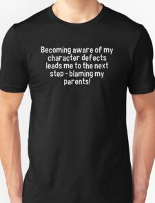 Becoming aware of my character defects leads me to the next step - blaming my parents! T-Shirt