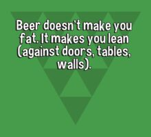 Beer doesn't make you fat. It makes you lean (against doors' tables' walls).  by margdbrown