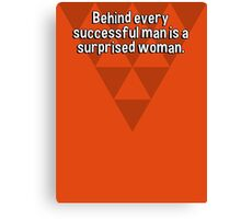 Behind every successful man is a surprised woman.  Canvas Print
