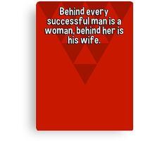 Behind every successful man is a woman' behind her is his wife.   Canvas Print