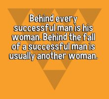 Behind every successful man is his woman. Behind the fall of a successful man is usually another woman. by margdbrown
