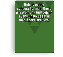 Behind every successful man' there is a woman - And behind every unsuccessful man' there are two!  Canvas Print