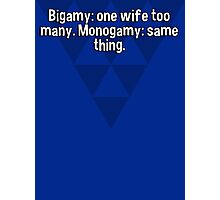 Bigamy: one wife too many. Monogamy: same thing. Photographic Print