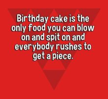 Birthday cake is the only food you can blow on and spit on and everybody rushes to get a piece. by margdbrown