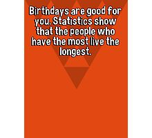 Birthdays are good for you. Statistics show that the people who have the most live the longest.   Photographic Print