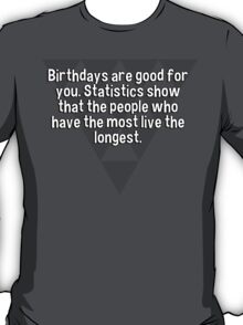 Birthdays are good for you. Statistics show that the people who have the most live the longest.   T-Shirt