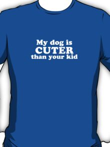 My Dog Is Cuter Than Your Kid T-Shirt