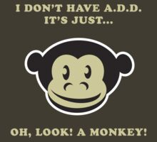 I Don't Have A.D.D. It's Just...Oh, Look! A Monkey! by designgroupies