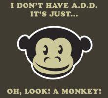 I Don't Have A.D.D. It's Just...Oh, Look! A Monkey! by designgroupies