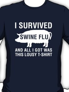 I Survived Swine Flu (And All I Got Was This...) T-Shirt