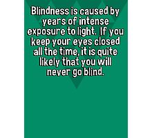 Blindness is caused by years of intense exposure to light.  If you keep your eyes closed all the time' it is quite likely that you will never go blind. Photographic Print