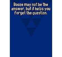 Booze may not be the answer' but it helps you forget the question. Photographic Print