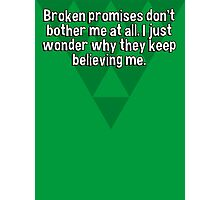 Broken promises don't bother me at all. I just wonder why they keep believing me.  Photographic Print