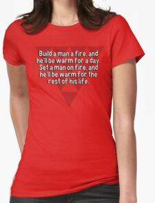 Build a man a fire' and he'll be warm for a day. Set a man on fire' and he'll be warm for the rest of his life. T-Shirt