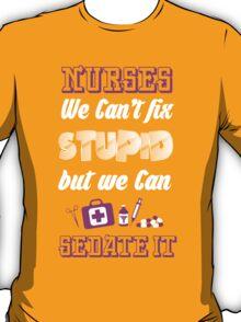 NURSES WE CAN'T FIX STUPID BUT WE CAN SEDATE IT T-Shirt