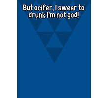 But ocifer' I swear to drunk I'm not god! Photographic Print