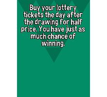 Buy your lottery tickets the day after the drawing for half price. You have just as much chance of winning. Photographic Print
