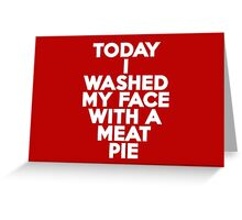 Today I washed my face with a meat pie Greeting Card