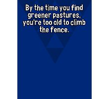 By the time you find greener pastures' you're too old to climb the fence. Photographic Print