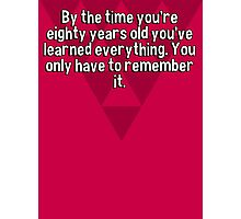 By the time you're eighty years old you've learned everything. You only have to remember it.   Photographic Print