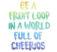 Be a fruit loop in a world full of Cheerios - Designs by IO ♡ by IODesigns