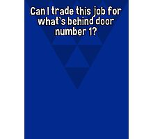 Can I trade this job for what's behind door number 1? Photographic Print