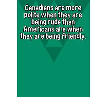 Canadians are more polite when they are being rude than Americans are when they are being friendly. Photographic Print