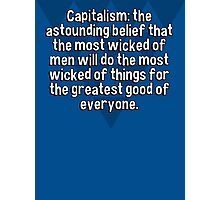 Capitalism: the astounding belief that the most wicked of men will do the most wicked of things for the greatest good of everyone. Photographic Print