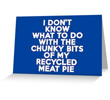 I don't know what to do with the chunky bits of my recycled meat pie Greeting Card