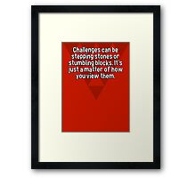 Challenges can be stepping stones or stumbling blocks. It's just a matter of how you view them. Framed Print