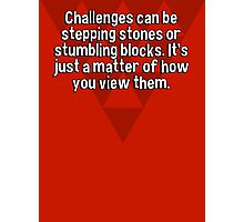 Challenges can be stepping stones or stumbling blocks. It's just a matter of how you view them. Photographic Print