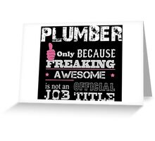 Plumber Only Because Freaking Awesome Is Not An Official Job Title - Tshirts Greeting Card