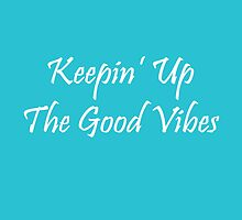 Keepin' Up The Good Vibes (white writing) by Michellef01