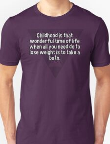 Childhood is that wonderful time of life when all you need do to lose weight is to take a bath. T-Shirt