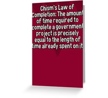 Chism's Law of Completion: The amount of time required to complete a government project is precisely equal to the length of time already spent on it. Greeting Card