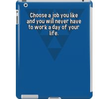 Choose a job you like and you will never have to work a day of your life. iPad Case/Skin