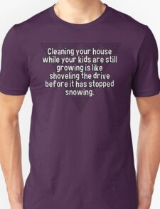 Cleaning your house while your kids are still growing is like shoveling the drive before it has stopped snowing. T-Shirt
