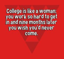College is like a woman; you work so hard to get in and nine months later you wish you'd never come. T-Shirt