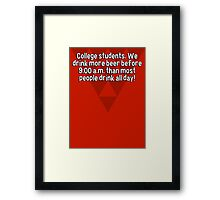 College students. We drink more beer before 9:00 a.m. than most people drink all day! Framed Print