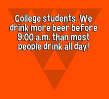 College students. We drink more beer before 9:00 a.m. than most people drink all day! by margdbrown